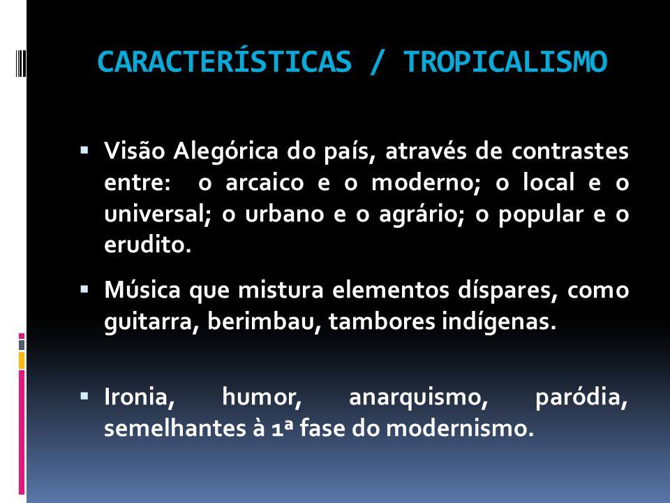 CARACTERÍSTICAS / TROPICALISMO Visão Alegórica do país, através de contrastes entre: o arcaico e o moderno; o local e o universal; o urbano e o agrári