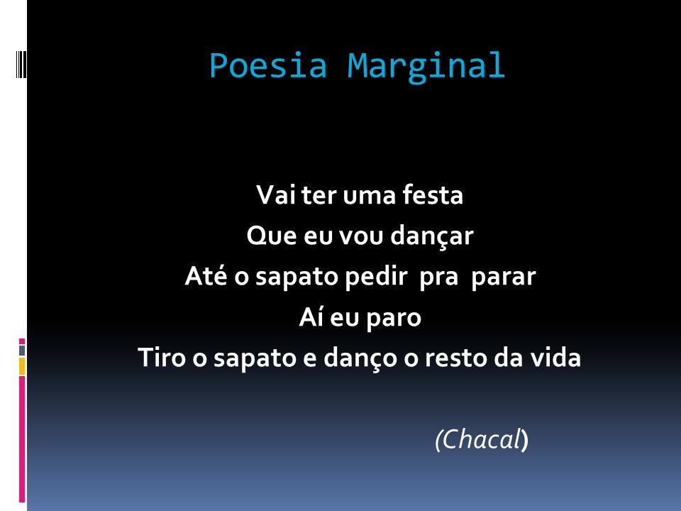 Poesia Marginal Vai ter uma festa Que eu vou dançar Até o sapato pedir pra parar Aí eu paro Tiro o sapato e danço o resto da vida (Chacal)