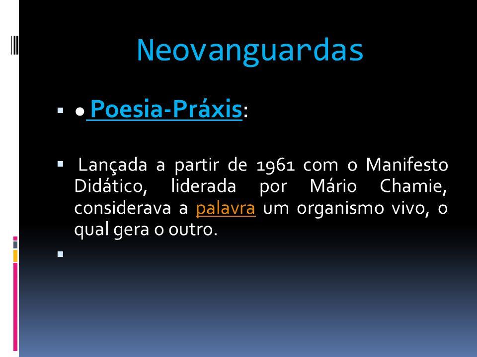 Neovanguardas Poesia-Práxis: Lançada a partir de 1961 com o Manifesto Didático, liderada por Mário Chamie, considerava a palavra um organismo vivo, o