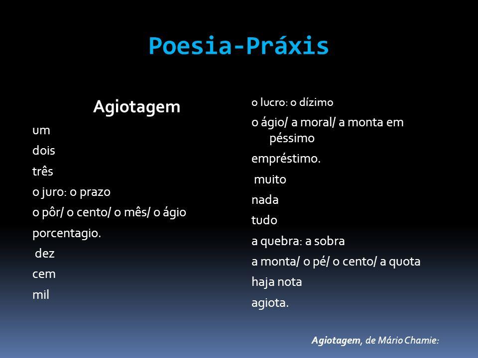 Poesia-Práxis Agiotagem um dois três o juro: o prazo o pôr/ o cento/ o mês/ o ágio porcentagio. dez cem mil o lucro: o dízimo o ágio/ a moral/ a monta