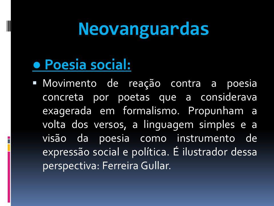 Neovanguardas Poesia social: Movimento de reação contra a poesia concreta por poetas que a considerava exagerada em formalismo. Propunham a volta dos