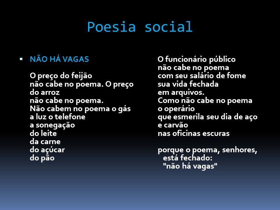 Poesia social NÃO HÁ VAGAS O preço do feijão não cabe no poema. O preço do arroz não cabe no poema. Não cabem no poema o gás a luz o telefone a sonega
