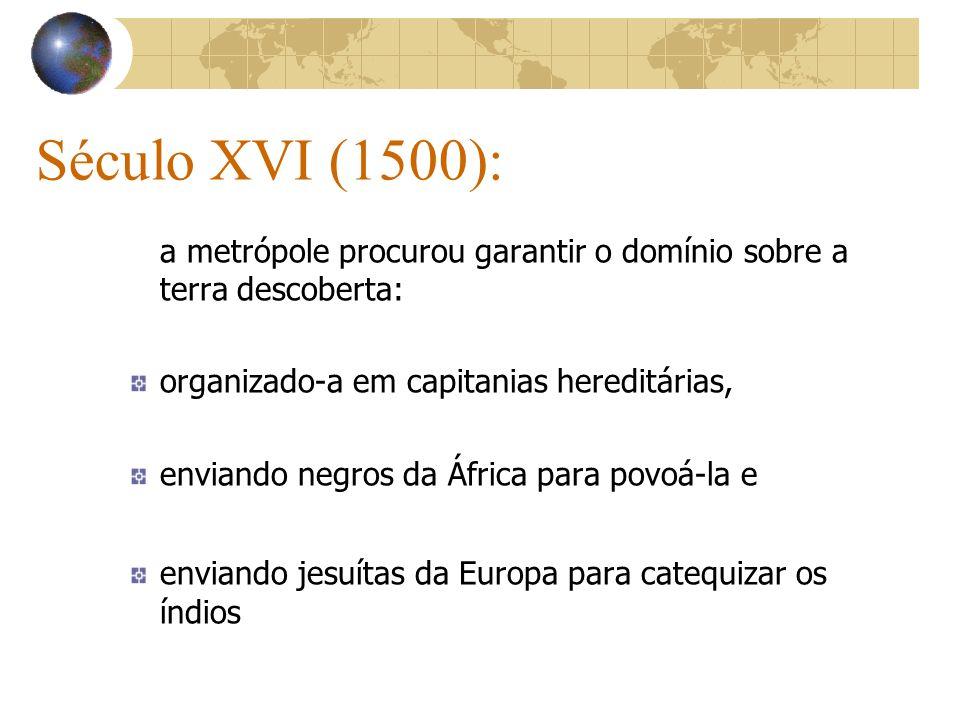 Século XVI (1500): a metrópole procurou garantir o domínio sobre a terra descoberta: organizado-a em capitanias hereditárias, enviando negros da Áfric