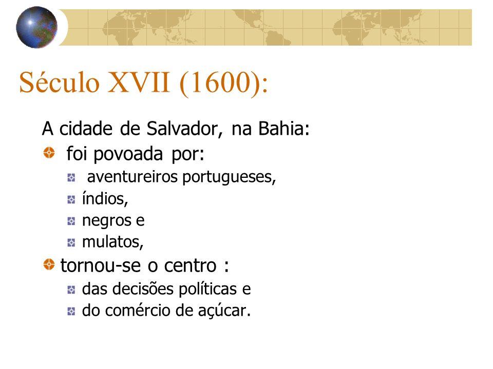 Século XVII (1600): A cidade de Salvador, na Bahia: foi povoada por: aventureiros portugueses, índios, negros e mulatos, tornou-se o centro : das deci