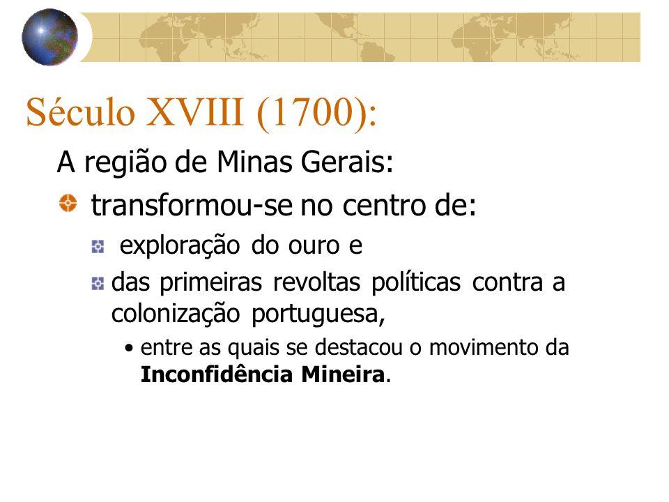 Século XVIII (1700): A região de Minas Gerais: transformou-se no centro de: exploração do ouro e das primeiras revoltas políticas contra a colonização