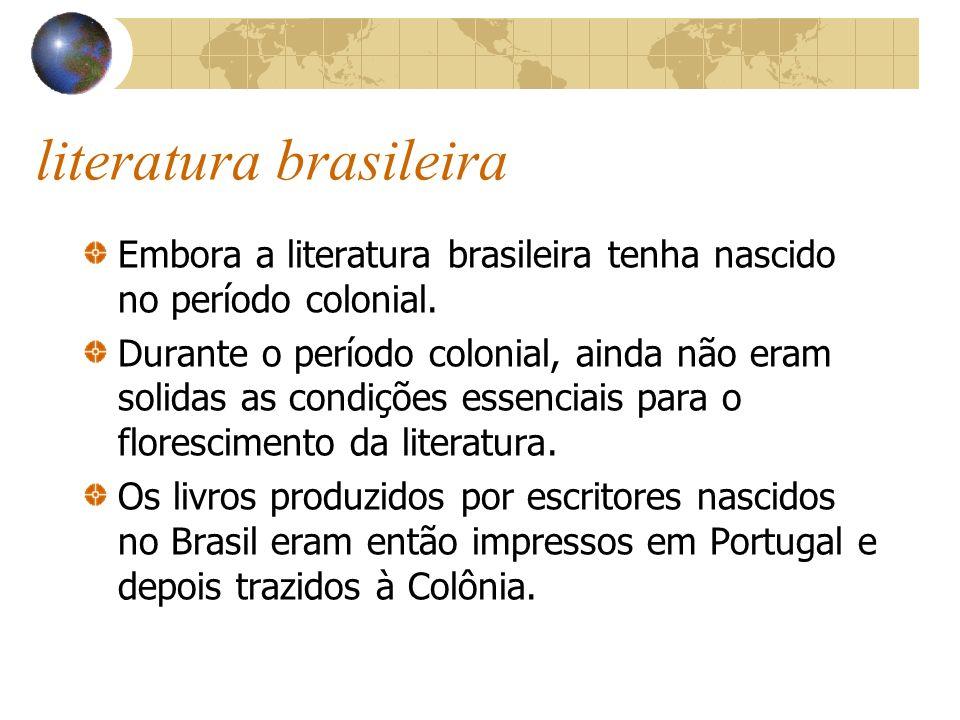 literatura brasileira Embora a literatura brasileira tenha nascido no período colonial. Durante o período colonial, ainda não eram solidas as condiçõe