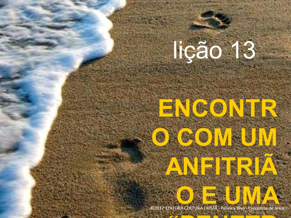 lição 13 ENCONTR O COM UM ANFITRIÃ O E UMA PENETR A ©2012 EDITORA CULTURA CRISTÃ - Palavra Viva - Encontros de Jesus