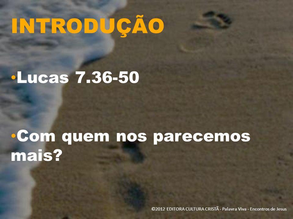 INTRODUÇÃO Lucas 7.36-50 Com quem nos parecemos mais? ©2012 EDITORA CULTURA CRISTÃ - Palavra Viva - Encontros de Jesus