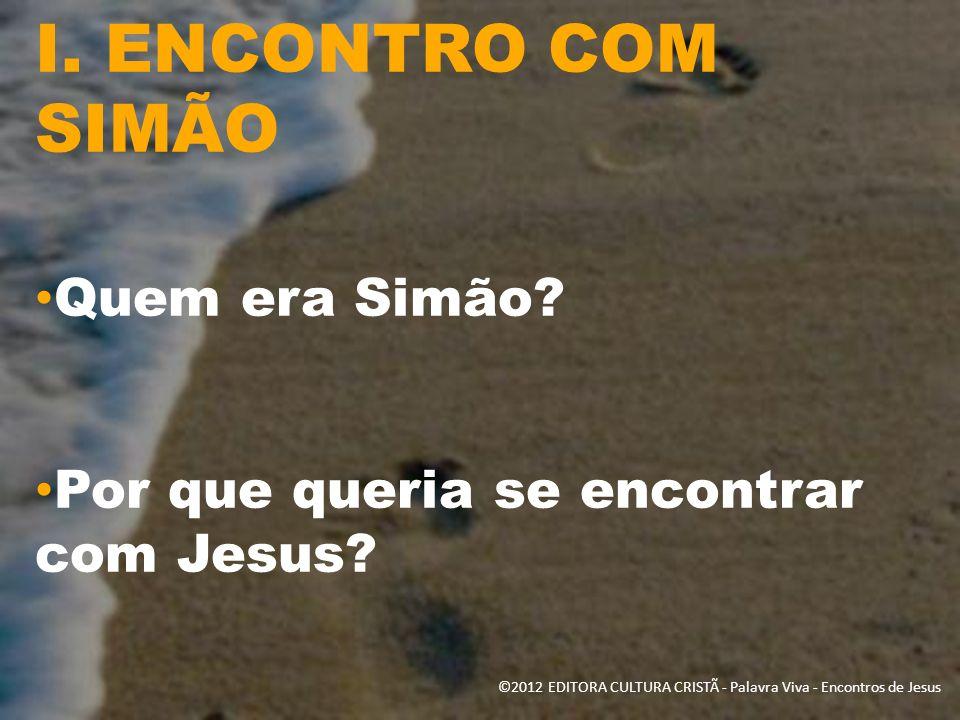 I. ENCONTRO COM SIMÃO Quem era Simão? Por que queria se encontrar com Jesus? ©2012 EDITORA CULTURA CRISTÃ - Palavra Viva - Encontros de Jesus