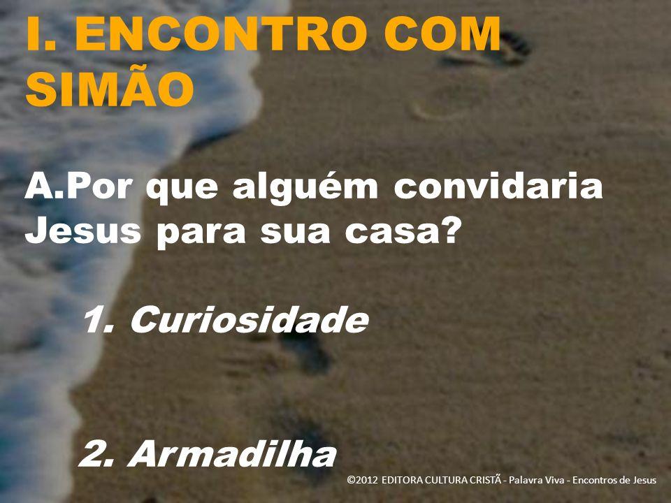 I. ENCONTRO COM SIMÃO A.Por que alguém convidaria Jesus para sua casa? 1. Curiosidade 2. Armadilha ©2012 EDITORA CULTURA CRISTÃ - Palavra Viva - Encon
