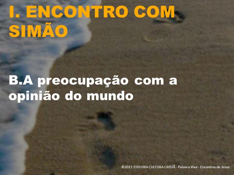 I. ENCONTRO COM SIMÃO B.A preocupação com a opinião do mundo ©2012 EDITORA CULTURA CRISTÃ - Palavra Viva - Encontros de Jesus