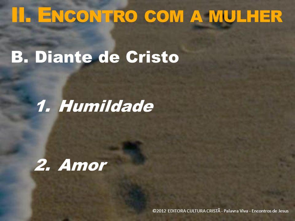 II. E NCONTRO COM A MULHER B.Diante de Cristo 1.Humildade 2.Amor ©2012 EDITORA CULTURA CRISTÃ - Palavra Viva - Encontros de Jesus