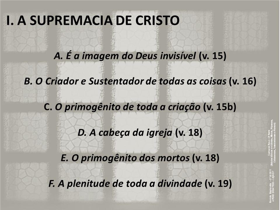 I. A SUPREMACIA DE CRISTO A. É a imagem do Deus invisível (v. 15) B. O Criador e Sustentador de todas as coisas (v. 16) C. O primogênito de toda a cri