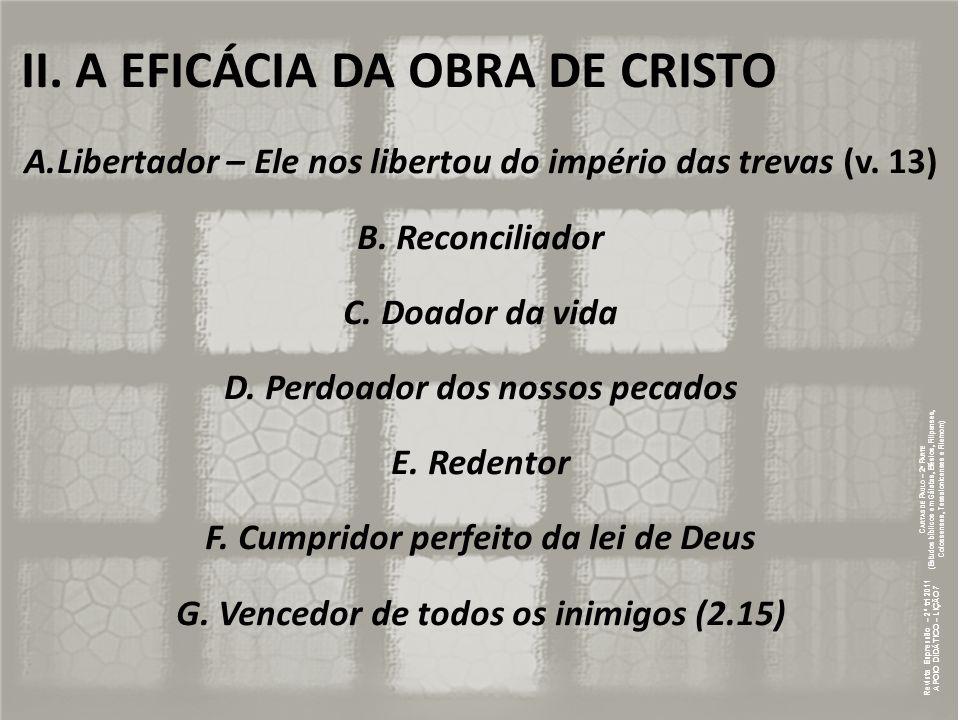 II. A EFICÁCIA DA OBRA DE CRISTO A.Libertador – Ele nos libertou do império das trevas (v. 13) B. Reconciliador C. Doador da vida D. Perdoador dos nos