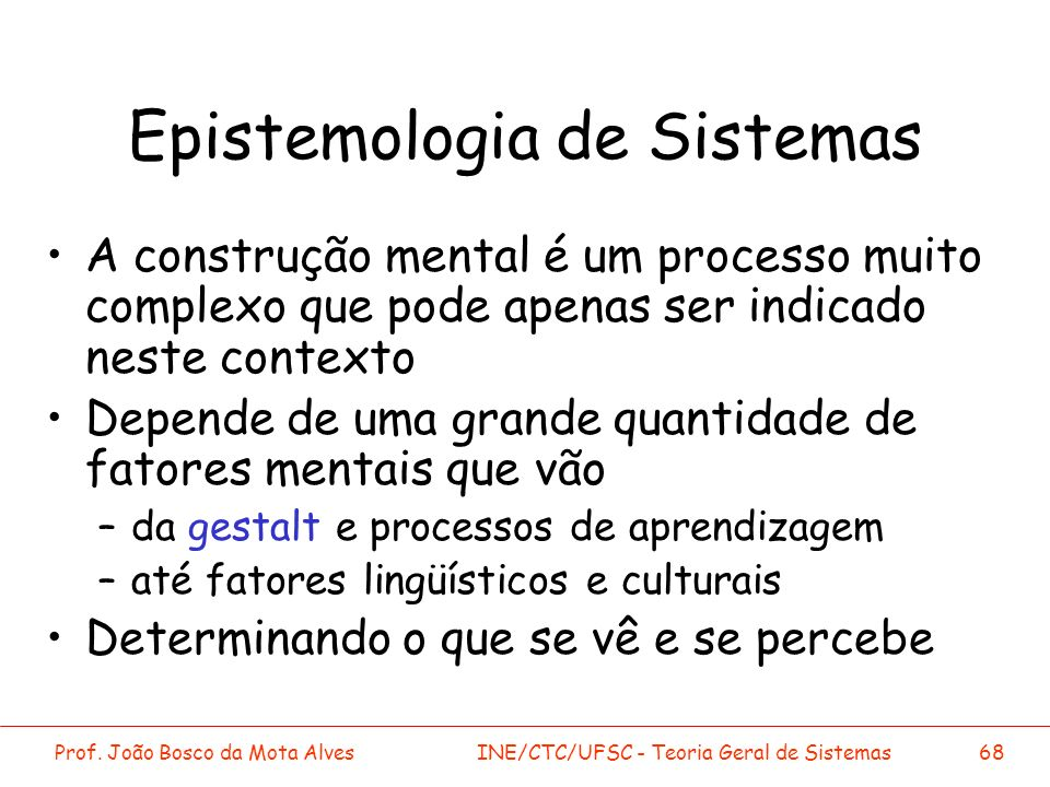 Prof. João Bosco da Mota AlvesINE/CTC/UFSC - Teoria Geral de Sistemas68 Epistemologia de Sistemas A construção mental é um processo muito complexo que