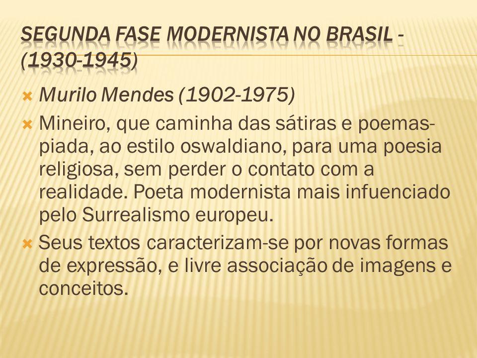 Murilo Mendes (1902-1975) Mineiro, que caminha das sátiras e poemas- piada, ao estilo oswaldiano, para uma poesia religiosa, sem perder o contato com
