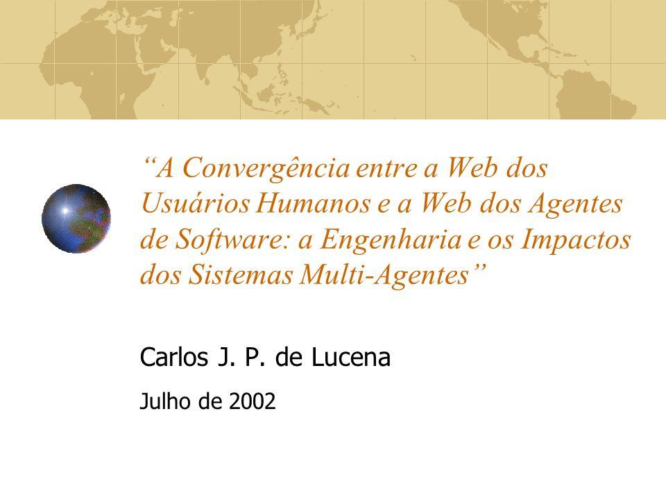 A Convergência entre a Web dos Usuários Humanos e a Web dos Agentes de Software: a Engenharia e os Impactos dos Sistemas Multi-Agentes Carlos J. P. de