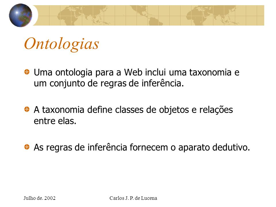 Julho de. 2002Carlos J. P. de Lucena Ontologias Uma ontologia para a Web inclui uma taxonomia e um conjunto de regras de inferência. A taxonomia defin
