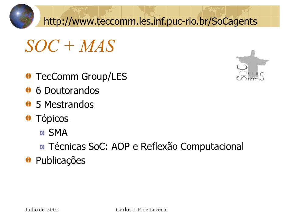 Julho de. 2002Carlos J. P. de Lucena SOC + MAS TecComm Group/LES 6 Doutorandos 5 Mestrandos Tópicos SMA Técnicas SoC: AOP e Reflexão Computacional Pub