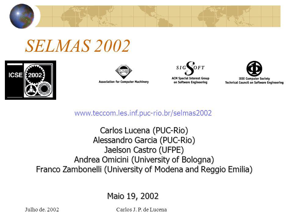 Julho de. 2002Carlos J. P. de Lucena SELMAS 2002 Carlos Lucena (PUC-Rio) Alessandro Garcia (PUC-Rio) Jaelson Castro (UFPE) Andrea Omicini (University