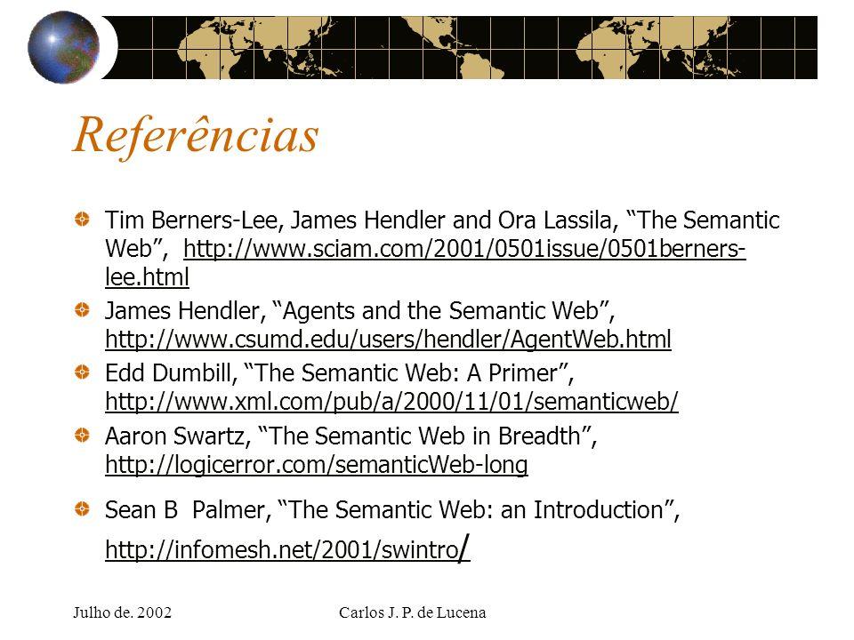 Julho de. 2002Carlos J. P. de Lucena Referências Tim Berners-Lee, James Hendler and Ora Lassila, The Semantic Web, http://www.sciam.com/2001/0501issue