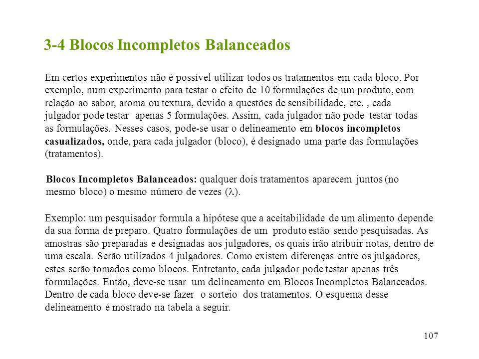107 3-4 Blocos Incompletos Balanceados Em certos experimentos não é possível utilizar todos os tratamentos em cada bloco. Por exemplo, num experimento