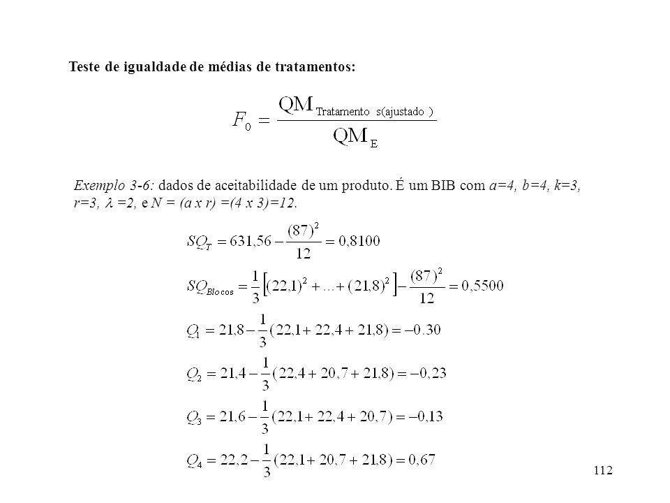 112 Teste de igualdade de médias de tratamentos: Exemplo 3-6: dados de aceitabilidade de um produto. É um BIB com a=4, b=4, k=3, r=3, =2, e N = (a x r