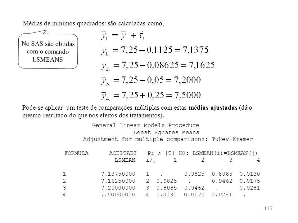 117 Médias de mínimos quadrados: são calculadas como, No SAS são obtidas com o comando LSMEANS Pode-se aplicar um teste de comparações múltiplas com e