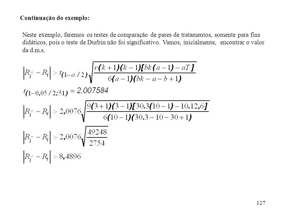 127 Continuação do exemplo: Neste exemplo, faremos os testes de comparação de pares de tratamentos, somente para fins didáticos, pois o teste de Durbi