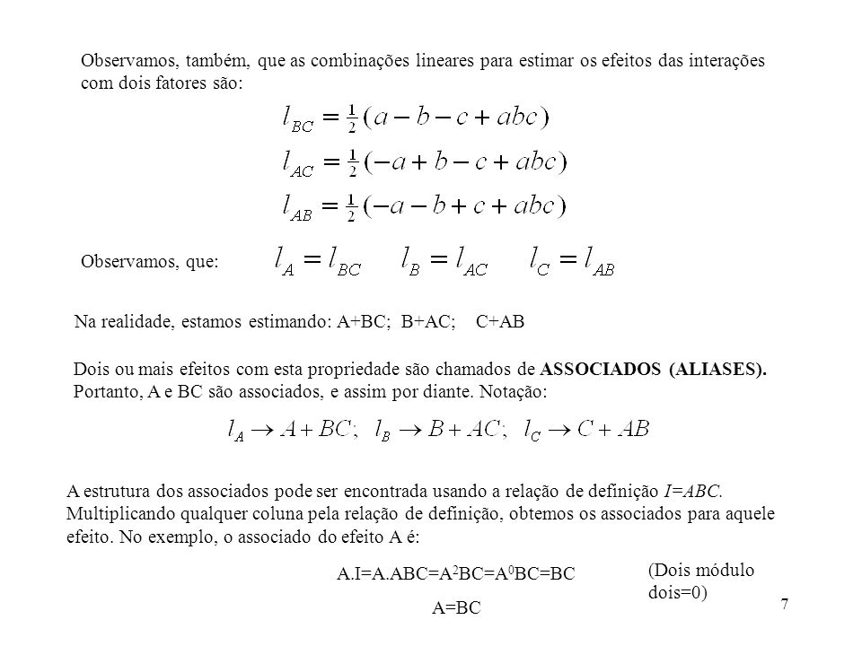 38 Combinando-se as duas frações, obtemos as seguintes estimativas dos efeitos: Por exemplo, para B, na primeira fração, temos: (-85,5-75,1+93,2+145,4-83,7- 77,6+95,0+141,8)/4= 38,38; para B, na segunda fração, temos: (+91,3+136,7-82,4-73,4+94,1+143,8-87,3-71,9)/4=37,73 Os maiores efeitos são de B e D.