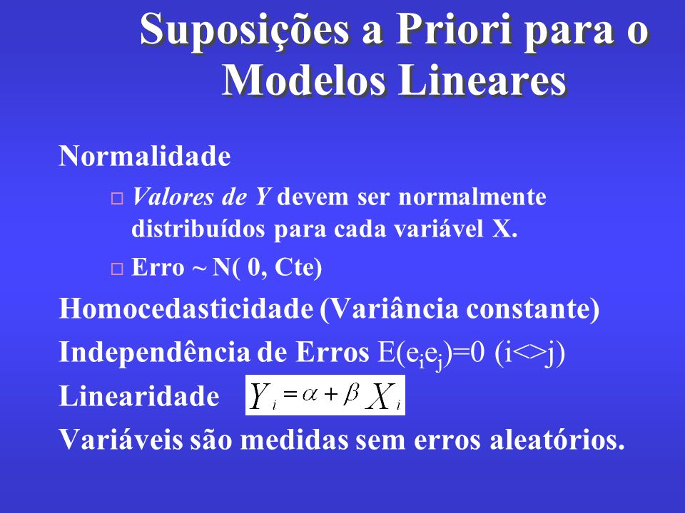 Suposições a Priori para o Modelos Lineares Normalidade Valores de Y devem ser normalmente distribuídos para cada variável X. Erro ~ N( 0, Cte) Homoce