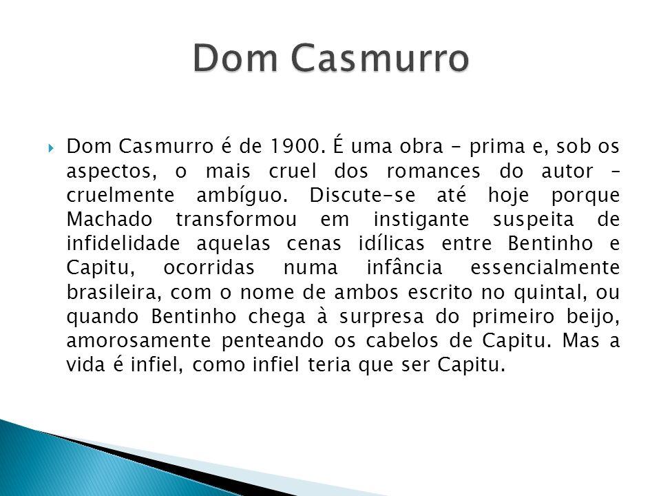 Dom Casmurro é de 1900. É uma obra - prima e, sob os aspectos, o mais cruel dos romances do autor – cruelmente ambíguo. Discute-se até hoje porque Mac