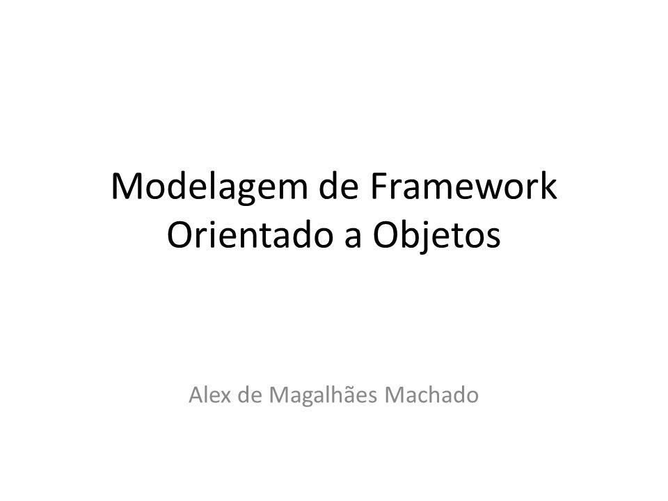 Modelagem de Framework Orientado a Objetos Alex de Magalhães Machado