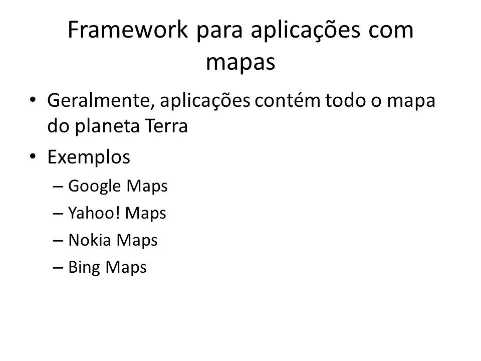 Framework para aplicações com mapas Geralmente, aplicações contém todo o mapa do planeta Terra Exemplos – Google Maps – Yahoo.
