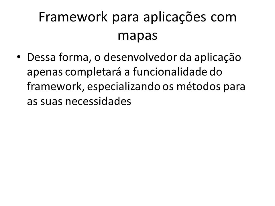Framework para aplicações com mapas Dessa forma, o desenvolvedor da aplicação apenas completará a funcionalidade do framework, especializando os métodos para as suas necessidades