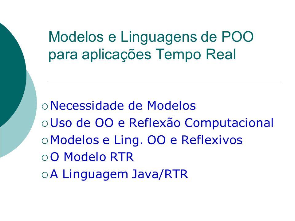 Modelos e Linguagens de POO para aplicações Tempo Real Necessidade de Modelos Uso de OO e Reflexão Computacional Modelos e Ling. OO e Reflexivos O Mod