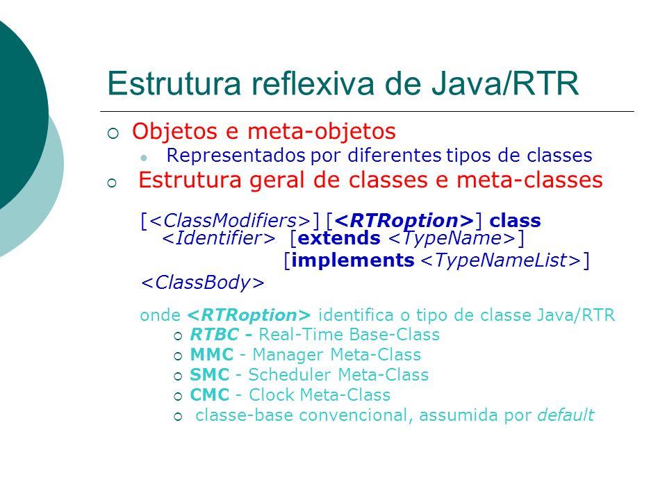Estrutura reflexiva de Java/RTR Objetos e meta-objetos Representados por diferentes tipos de classes Estrutura geral de classes e meta-classes [ ] [ ]