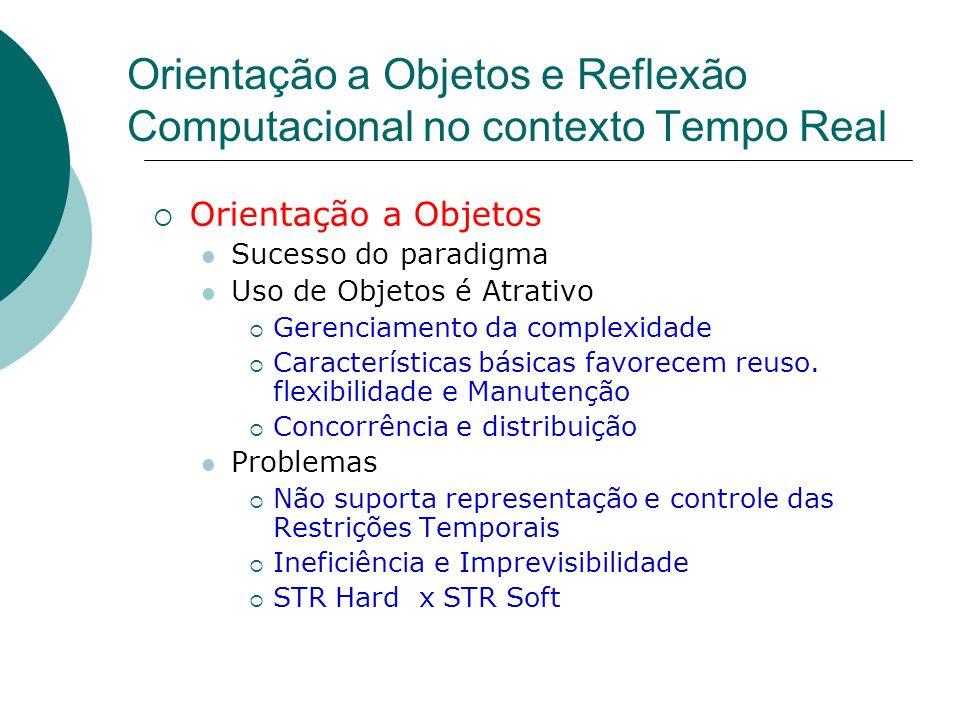 Orientação a Objetos e Reflexão Computacional no contexto Tempo Real Orientação a Objetos Sucesso do paradigma Uso de Objetos é Atrativo Gerenciamento