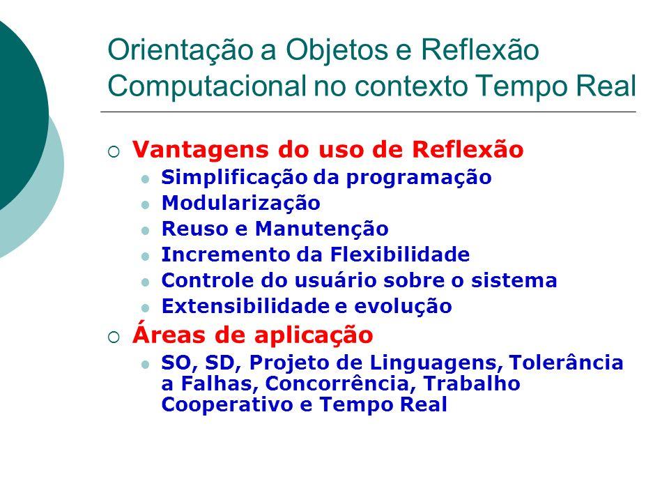 Orientação a Objetos e Reflexão Computacional no contexto Tempo Real Vantagens do uso de Reflexão Simplificação da programação Modularização Reuso e M