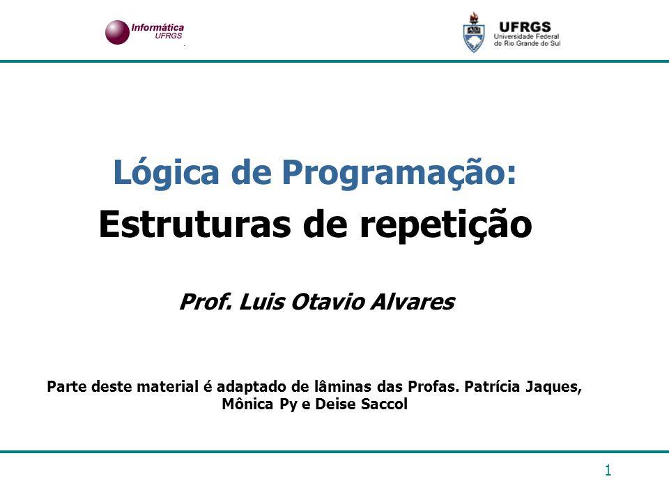 1 Lógica de Programação: Estruturas de repetição Prof. Luis Otavio Alvares Parte deste material é adaptado de lâminas das Profas. Patrícia Jaques, Môn