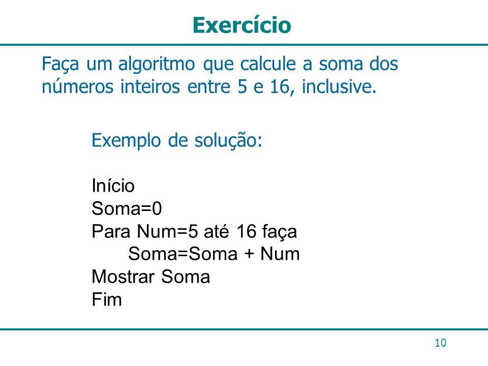 Exercício Faça um algoritmo que calcule a soma dos números inteiros entre 5 e 16, inclusive. 10 Exemplo de solução: Início Soma=0 Para Num=5 até 16 fa