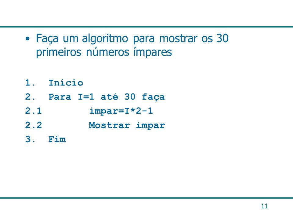 Faça um algoritmo para mostrar os 30 primeiros números ímpares 1. Início 2. Para I=1 até 30 faça 2.1 impar=I*2-1 2.2 Mostrar impar 3. Fim 11