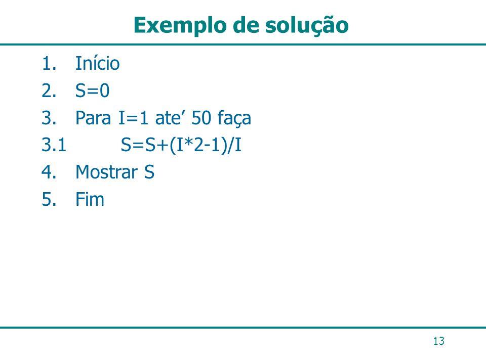 Exemplo de solução 13 1. Início 2. S=0 3. Para I=1 ate 50 faça 3.1 S=S+(I*2-1)/I 4. Mostrar S 5. Fim
