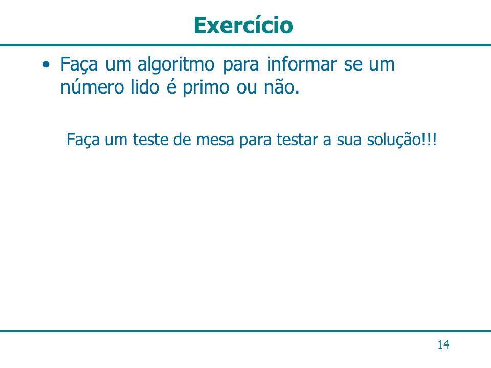 Exercício Faça um algoritmo para informar se um número lido é primo ou não. Faça um teste de mesa para testar a sua solução!!! 14