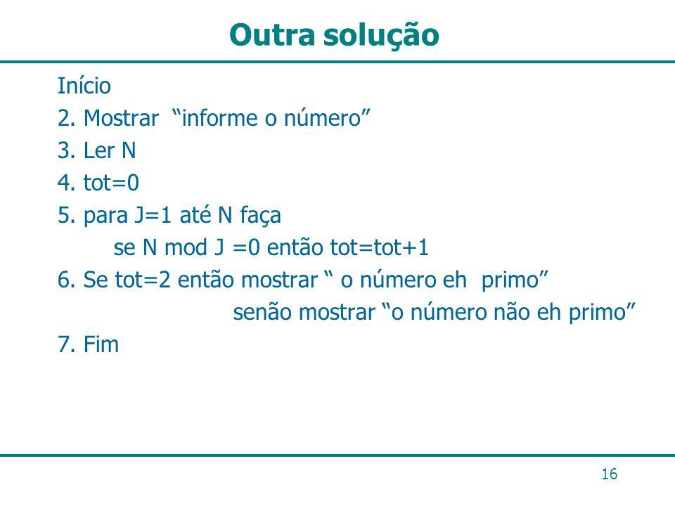 Outra solução Início 2. Mostrar informe o número 3. Ler N 4. tot=0 5. para J=1 até N faça se N mod J =0 então tot=tot+1 6. Se tot=2 então mostrar o nú
