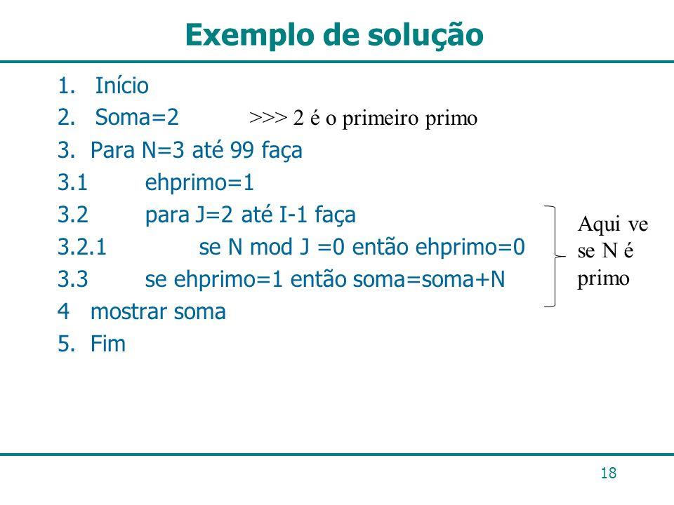 Exemplo de solução 1.Início 2.Soma=2 >>> 2 é o primeiro primo 3. Para N=3 até 99 faça 3.1 ehprimo=1 3.2 para J=2 até I-1 faça 3.2.1 se N mod J =0 entã