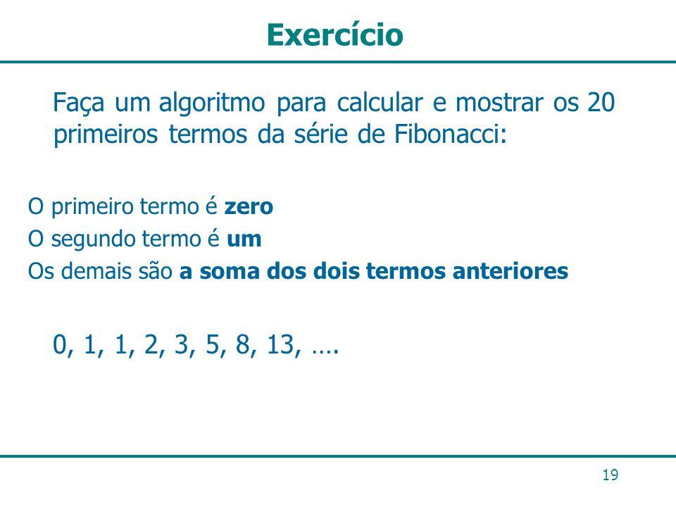 Exercício 19 Faça um algoritmo para calcular e mostrar os 20 primeiros termos da série de Fibonacci: O primeiro termo é zero O segundo termo é um Os d