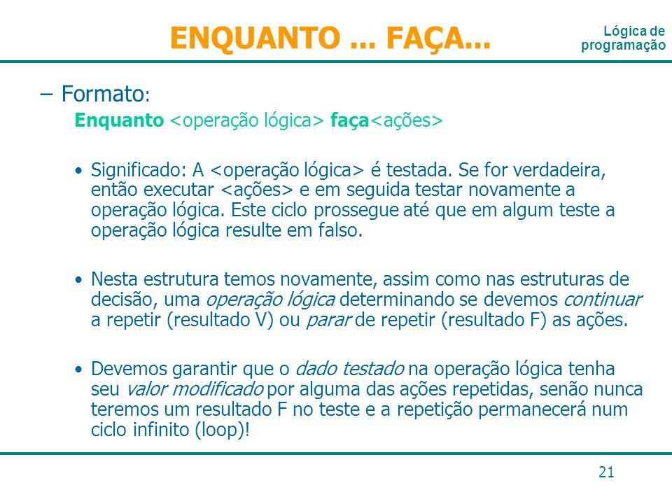 21 –Formato : Enquanto faça Significado: A é testada. Se for verdadeira, então executar e em seguida testar novamente a operação lógica. Este ciclo pr