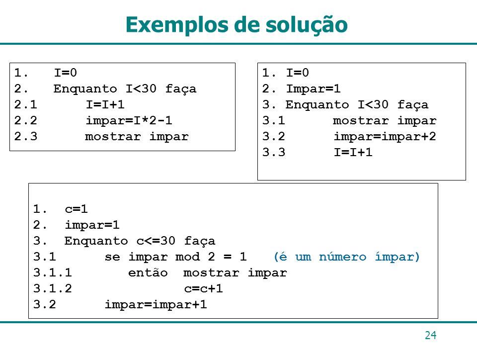 Exemplos de solução 1. c=1 2. impar=1 3. Enquanto c<=30 faça 3.1 se impar mod 2 = 1 (é um número ímpar) 3.1.1 então mostrar impar 3.1.2 c=c+1 3.2 impa
