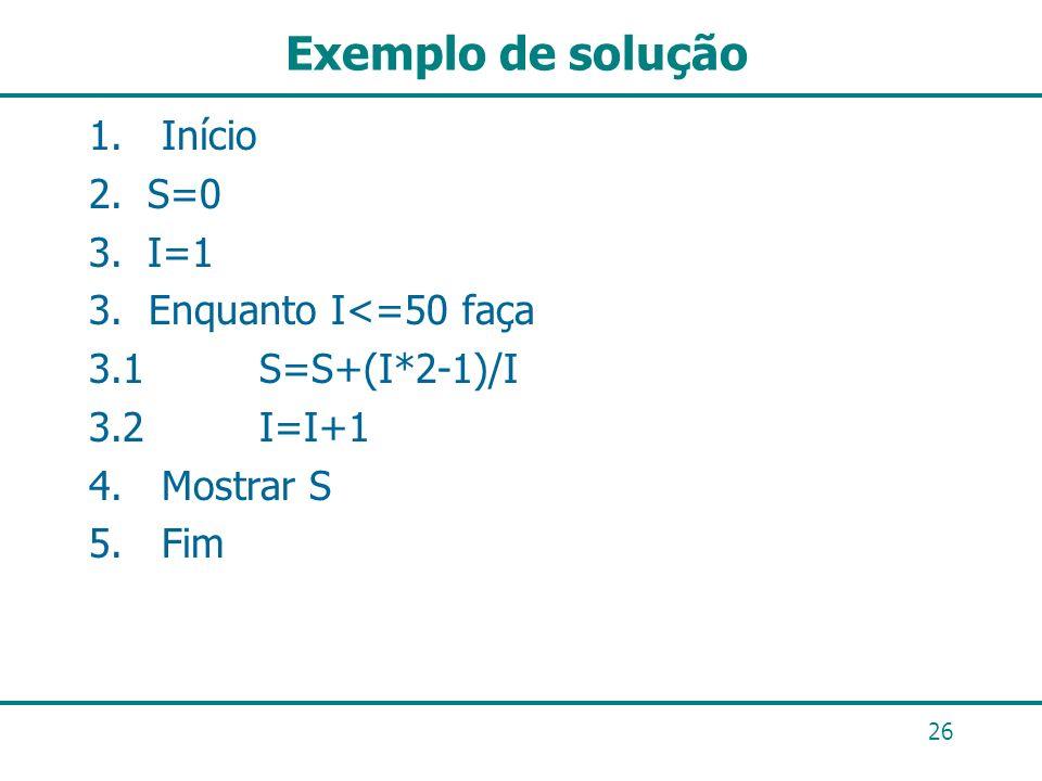 Exemplo de solução 26 1. Início 2.S=0 3.I=1 3. Enquanto I<=50 faça 3.1 S=S+(I*2-1)/I 3.2 I=I+1 4. Mostrar S 5. Fim